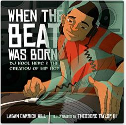 11. When the Beat was Born: DJ Kool Herc and the Creation of Hip Hop by Lanam Carrick Hill, Illustrated by Theodore Taylor the 3rd